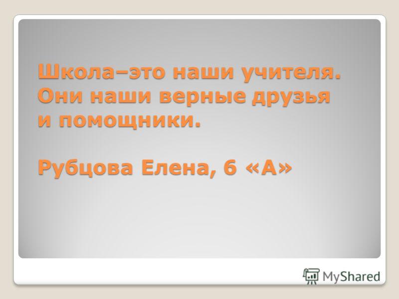 Школа–это наши учителя. Они наши верные друзья и помощники. Рубцова Елена, 6 «А»