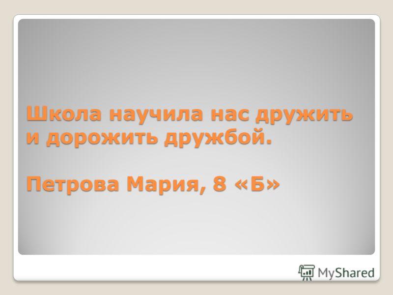 Школа научила нас дружить и дорожить дружбой. Петрова Мария, 8 «Б»