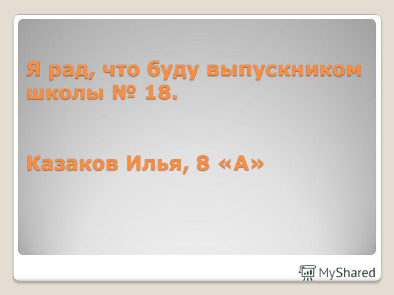 Я рад, что буду выпускником школы 18. Казаков Илья, 8 «А»