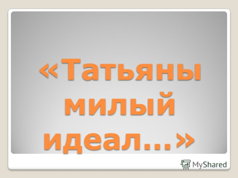 «Татьяны милый идеал…»