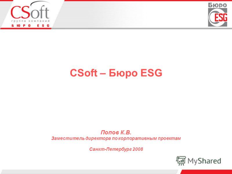 CSoft – Бюро ESG Попов К.В. Заместитель директора по корпоративным проектам Санкт-Петербург 2008