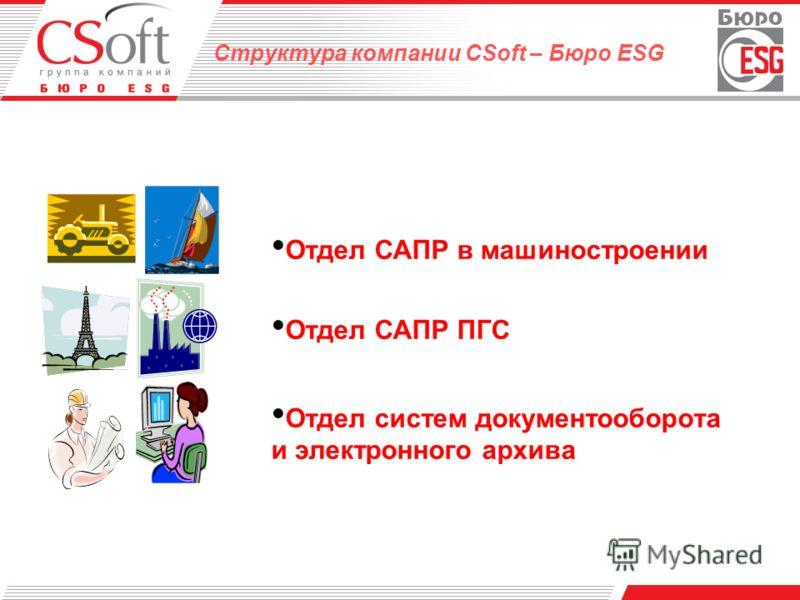 Структура компании CSoft – Бюро ESG Отдел САПР в машиностроении Отдел САПР ПГС Отдел систем документооборота и электронного архива