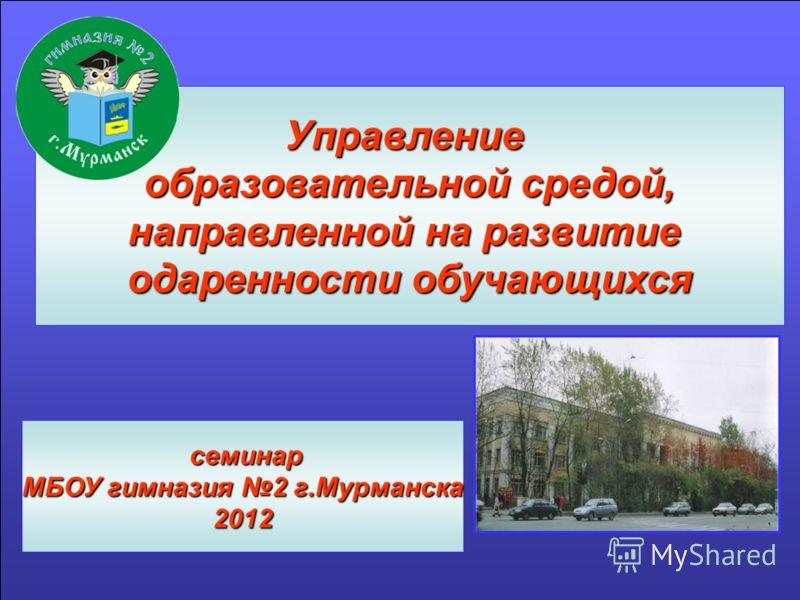 Управление образовательной средой, направленной на развитие одаренности обучающихся семинар семинар МБОУ гимназия 2 г.Мурманска 2012