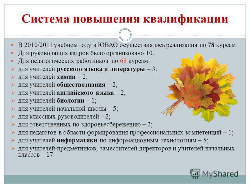 Система повышения квалификации В 2010/2011 учебном году в ЮВАО осуществлялась реализация по 78 курсам: Для руководящих кадров было организовано 10. Для педагогических работников по 68 курсам: для учителей русского языка и литературы – 3; для учителей