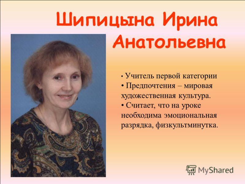 Шипицына Ирина Анатольевна Учитель первой категории Предпочтения – мировая художественная культура. Считает, что на уроке необходима эмоциональная разрядка, физкультминутка.