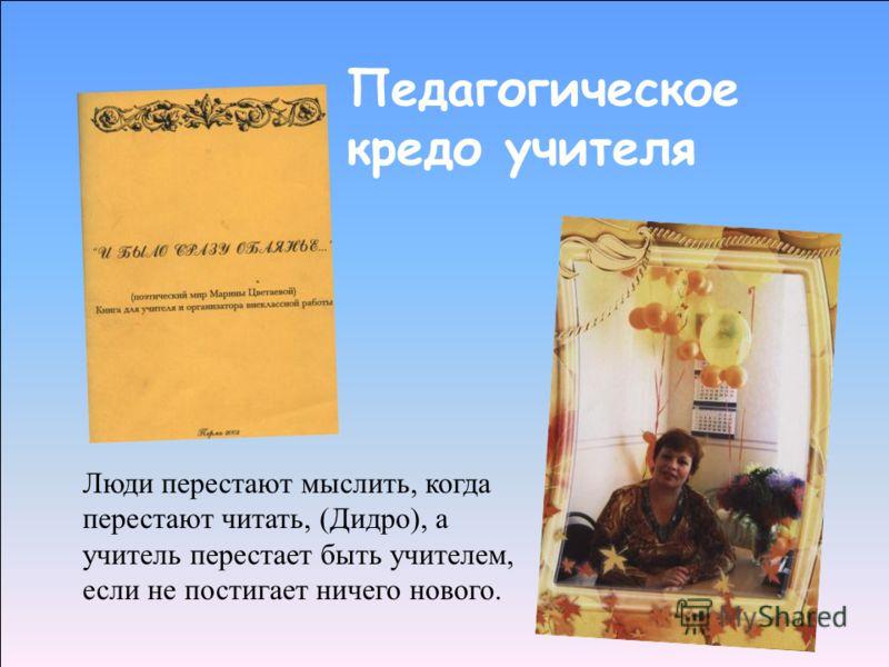 Педагогическое кредо учителя Люди перестают мыслить, когда перестают читать, (Дидро), а учитель перестает быть учителем, если не постигает ничего нового.