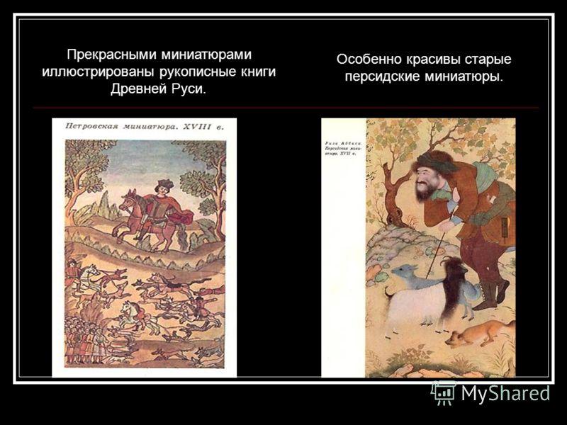 Особенно красивы старые персидские миниатюры. Прекрасными миниатюрами иллюстрированы рукописные книги Древней Руси.
