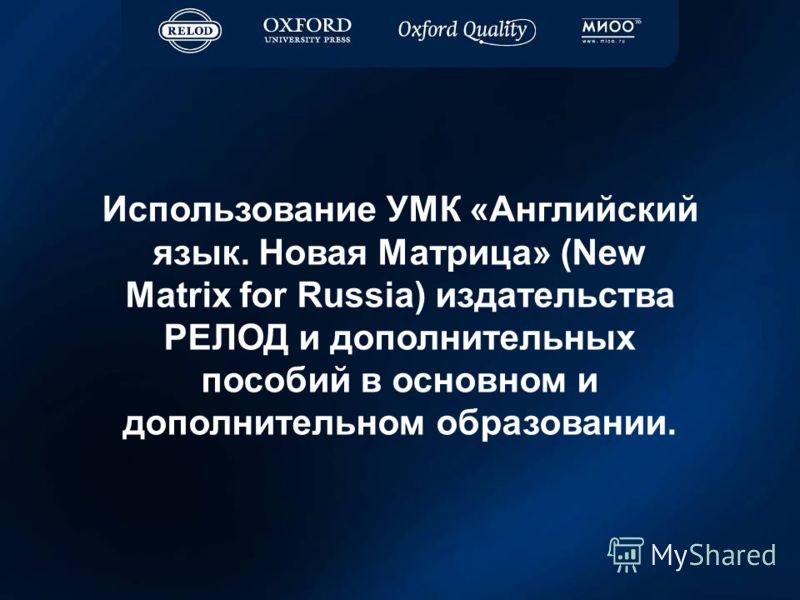 Использование УМК «Английский язык. Новая Матрица» (New Matrix for Russia) издательства РЕЛОД и дополнительных пособий в основном и дополнительном образовании.