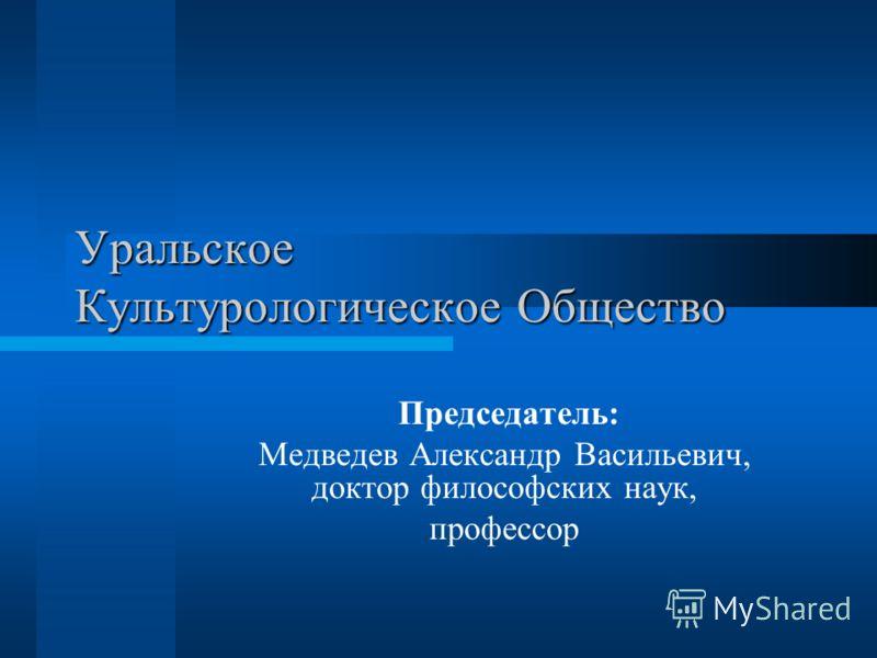 Уральское Культурологическое Общество Председатель: Медведев Александр Васильевич, доктор философских наук, профессор