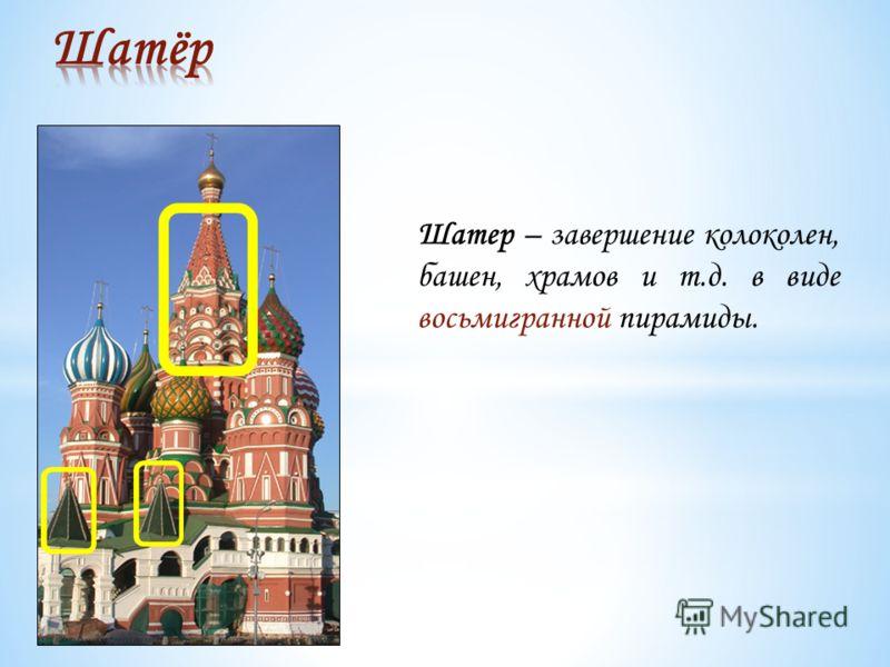 Шатер – завершение колоколен, башен, храмов и т.д. в виде восьмигранной пирамиды.