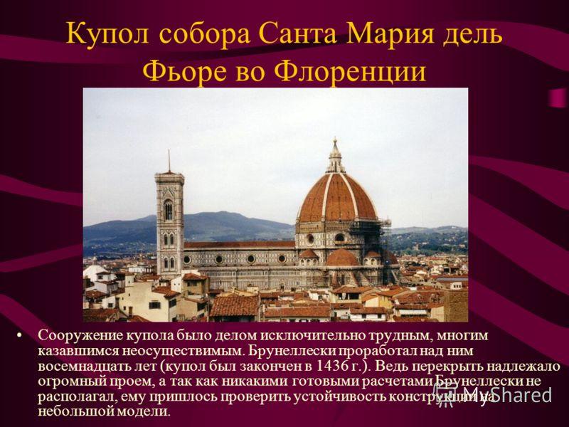 Купол собора Санта Мария дель Фьоре во Флоренции Сооружение купола было делом исключительно трудным, многим казавшимся неосуществимым. Брунеллески проработал над ним восемнадцать лет (купол был закончен в 1436 г.). Ведь перекрыть надлежало огромный п