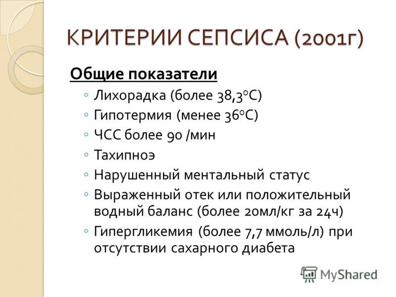 КРИТЕРИИ СЕПСИСА (2001 г ) Общие показатели Лихорадка ( более 38,3 о С ) Гипотермия ( менее 36 о С ) ЧСС более 90 / мин Тахипноэ Нарушенный ментальный статус Выраженный отек или положительный водный баланс ( более 20 мл / кг за 24 ч ) Гипергликемия (