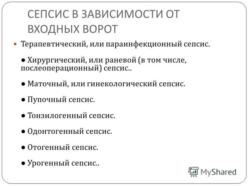 СЕПСИС В ЗАВИСИМОСТИ ОТ ВХОДНЫХ ВОРОТ Терапевтический, или параинфекционный сепсис. Хирургический, или раневой ( в том числе, послеоперационный ) сепсис.. Маточный, или гинекологический сепсис. Пупочный сепсис. Тонзилогенный сепсис. Одонтогенный сепс