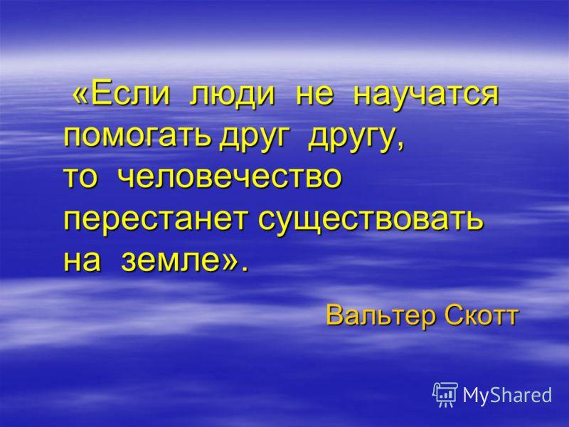 «Если люди не научатся помогать друг другу, то человечество перестанет существовать на земле». «Если люди не научатся помогать друг другу, то человечество перестанет существовать на земле». Вальтер Скотт