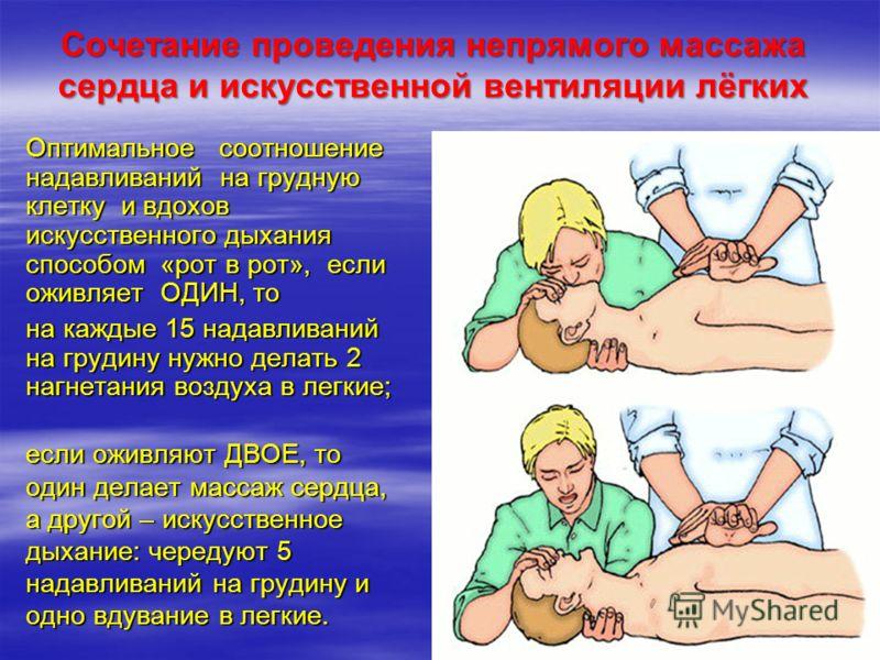 Сочетание проведения непрямого массажа сердца и искусственной вентиляции лёгких Оптимальное соотношение надавливаний на грудную клетку и вдохов искусственного дыхания способом «рот в рот», если оживляет ОДИН, то на каждые 15 надавливаний на грудину н