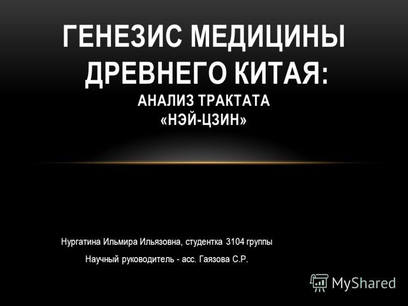 Нургатина Ильмира Ильязовна, студентка 3104 группы Научный руководитель - асс. Гаязова С.Р. ГЕНЕЗИС МЕДИЦИНЫ ДРЕВНЕГО КИТАЯ: АНАЛИЗ ТРАКТАТА «НЭЙ-ЦЗИН»