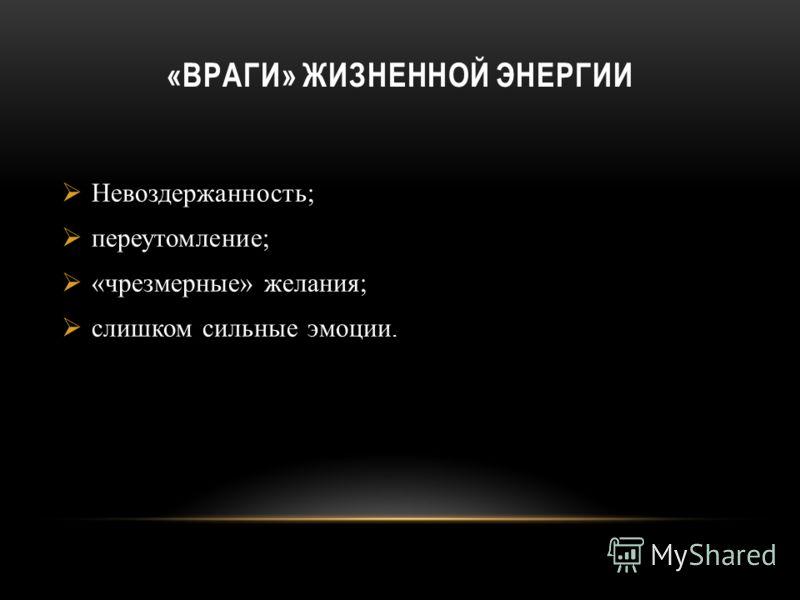 Невоздержанность; переутомление; «чрезмерные» желания; слишком сильные эмоции. «ВРАГИ» ЖИЗНЕННОЙ ЭНЕРГИИ