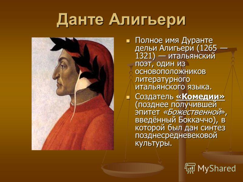 Данте Алигьери Полное имя Дуранте дельи Алигьери (1265 1321) итальянский поэт, один из основоположников литературного итальянского языка. Создатель «Комедии» (позднее получившей эпитет «Божественной», введённый Боккаччо), в которой был дан синтез поз