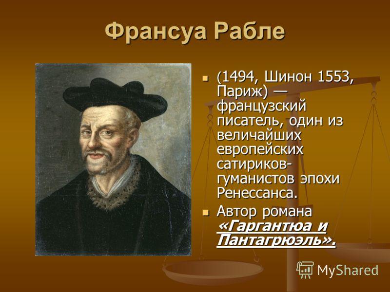 Франсуа Рабле ( 1494, Шинон 1553, Париж) французский писатель, один из величайших европейских сатириков- гуманистов эпохи Ренессанса. Автор романа «Гаргантюа и Пантагрюэль».