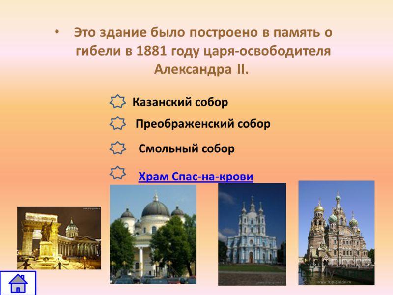 Это здание было построено в память о гибели в 1881 году царя-освободителя Александра II. Казанский собор Храм Спас-на-крови Преображенский собор Смольный собор