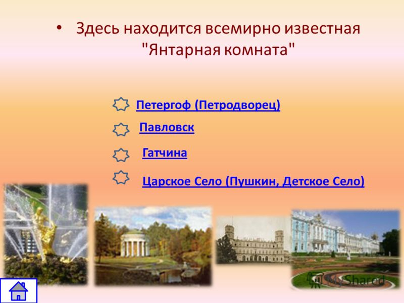 Петергоф (Петродворец) Царское Село (Пушкин, Детское Село) Павловск Гатчина Здесь находится всемирно известная Янтарная комната