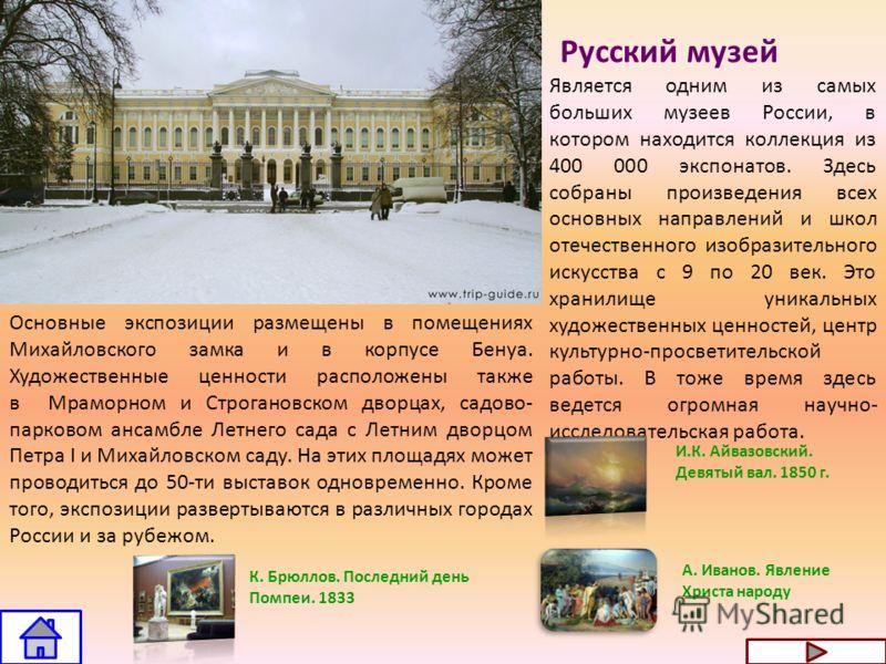 Русский музей Является одним из самых больших музеев России, в котором находится коллекция из 400 000 экспонатов. Здесь собраны произведения всех основных направлений и школ отечественного изобразительного искусства с 9 по 20 век. Это хранилище уника