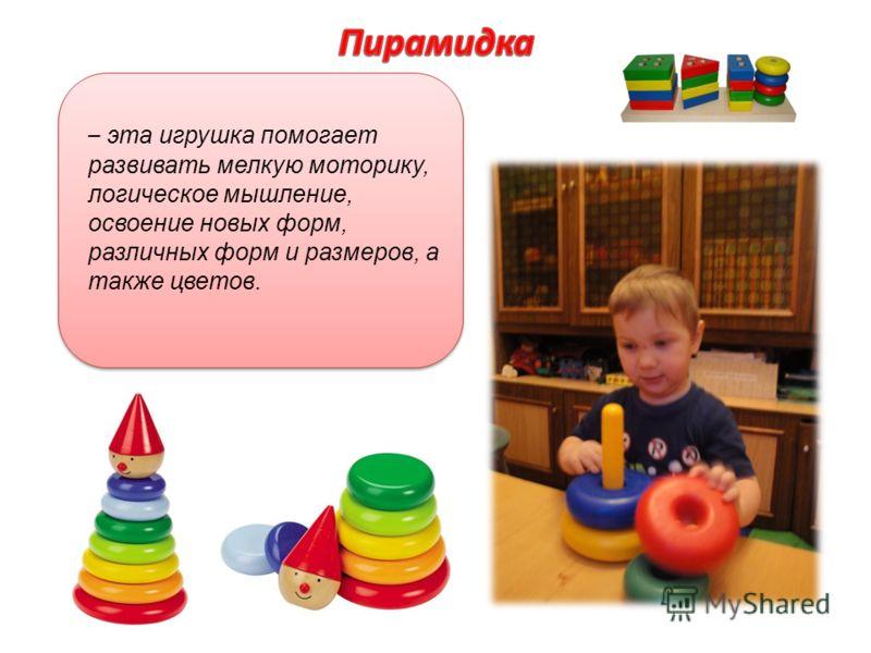 – эта игрушка помогает развивать мелкую моторику, логическое мышление, освоение новых форм, различных форм и размеров, а также цветов.
