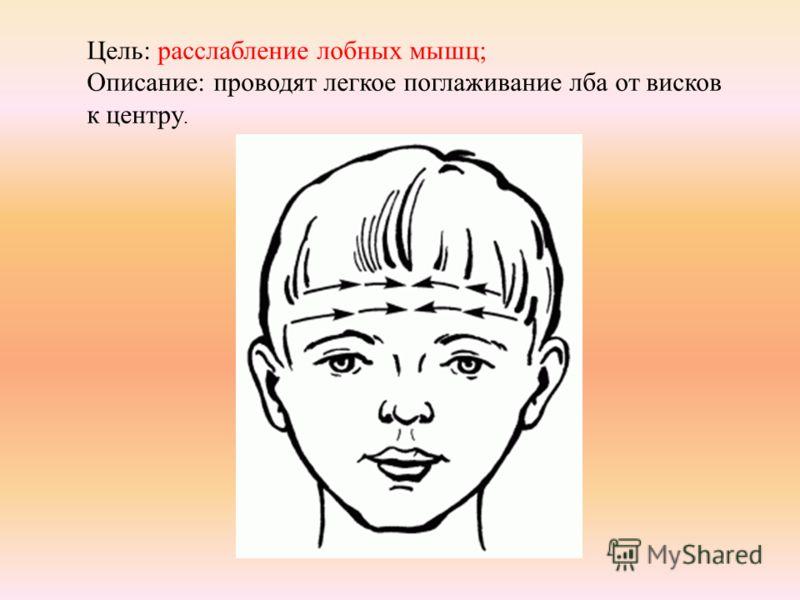 Цель: расслабление лобных мышц; Описание: проводят легкое поглаживание лба от висков к центру.