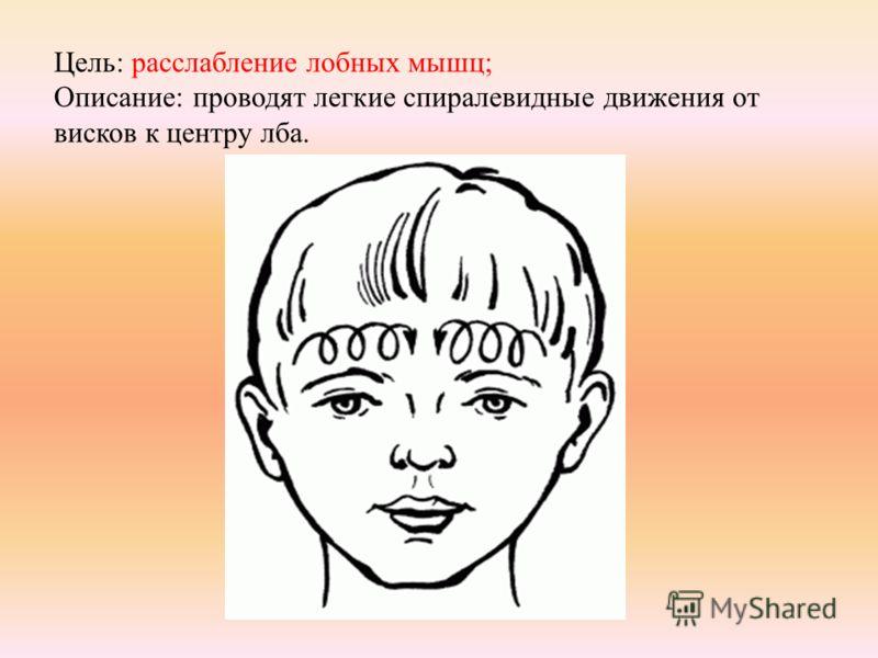 Цель: расслабление лобных мышц; Описание: проводят легкие спиралевидные движения от висков к центру лба.