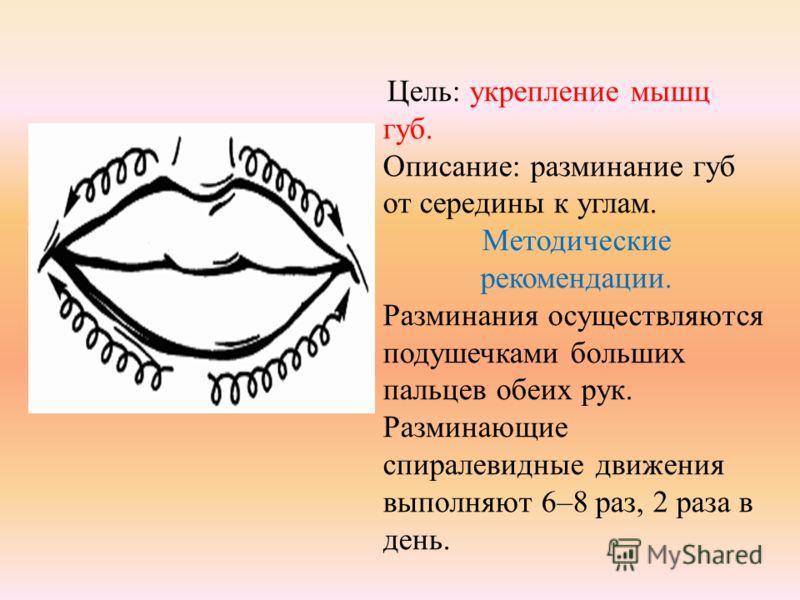 Цель: укрепление мышц губ. Описание: разминание губ от середины к углам. Методические рекомендации. Разминания осуществляются подушечками больших пальцев обеих рук. Разминающие спиралевидные движения выполняют 6–8 раз, 2 раза в день.