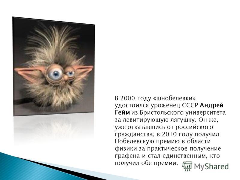 В 2000 году «шнобелевки» удостоился уроженец СССР Андрей Гейм из Бристольского университета за левитирующую лягушку. Он же, уже отказавшись от российского гражданства, в 2010 году получил Нобелевскую премию в области физики за практическое получение