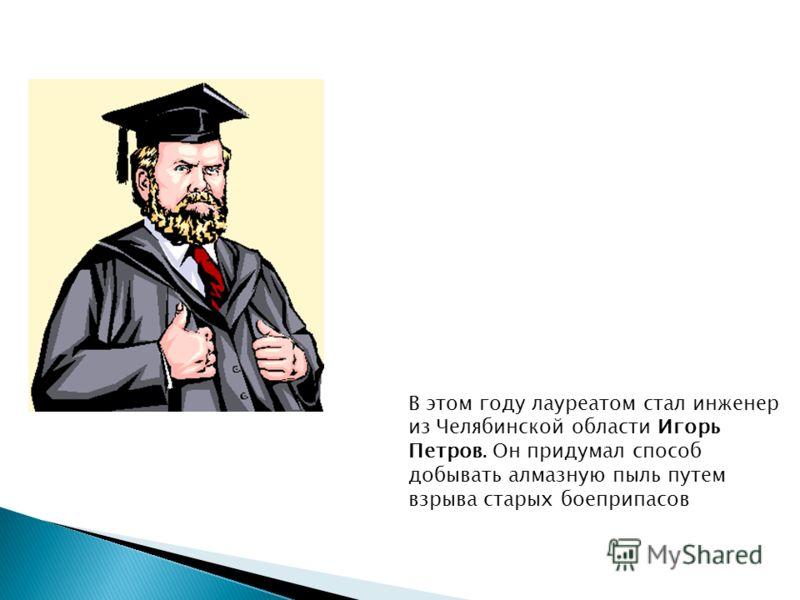 В этом году лауреатом стал инженер из Челябинской области Игорь Петров. Он придумал способ добывать алмазную пыль путем взрыва старых боеприпасов