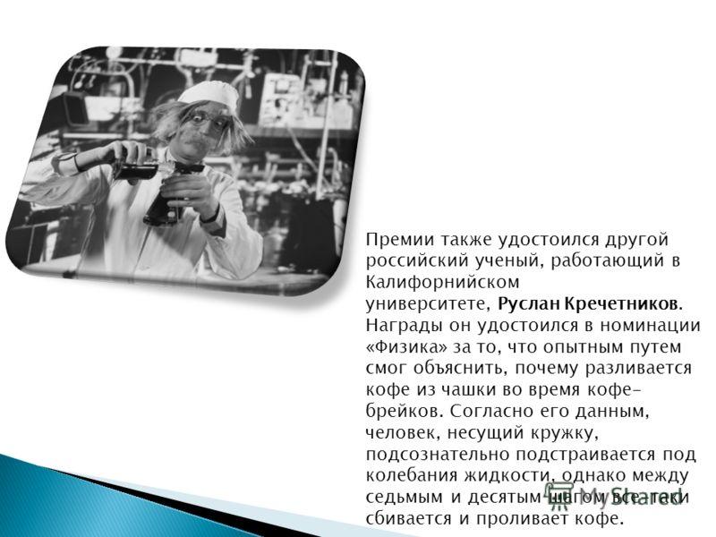 Премии также удостоился другой российский ученый, работающий в Калифорнийском университете, Руслан Кречетников. Награды он удостоился в номинации «Физика» за то, что опытным путем смог объяснить, почему разливается кофе из чашки во время кофе- брейко