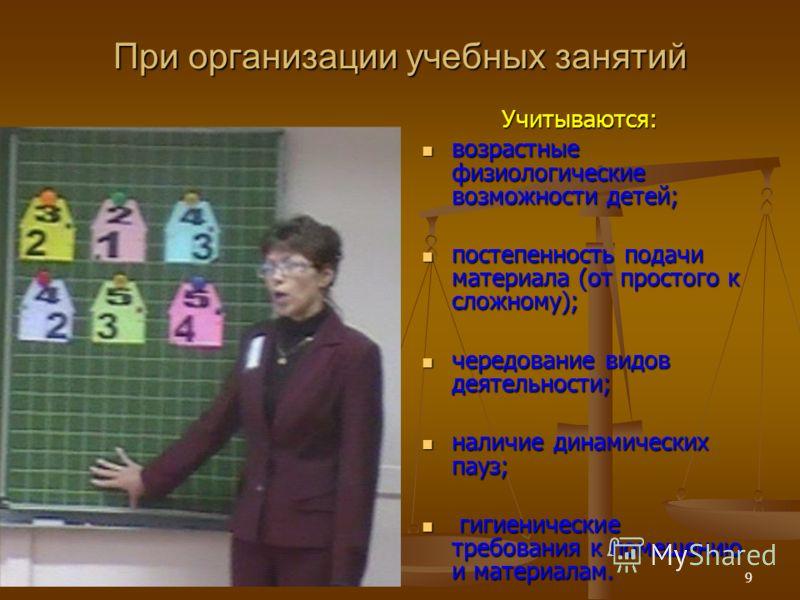 9 При организации учебных занятий Учитываются: возрастные физиологические возможности детей; возрастные физиологические возможности детей; постепенность подачи материала (от простого к сложному); постепенность подачи материала (от простого к сложному