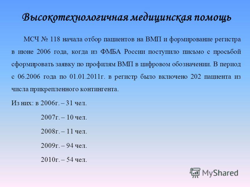 Высокотехнологичная медицинская помощь МСЧ 118 начала отбор пациентов на ВМП и формирование регистра в июне 2006 года, когда из ФМБА России поступило письмо с просьбой сформировать заявку по профилям ВМП в цифровом обозначении. В период с 06.2006 год