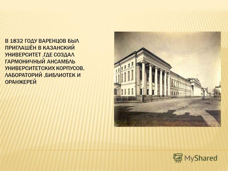 В 1832 ГОДУ ВАРЕНЦОВ БЫЛ ПРИГЛАШЁН В КАЗАНСКИЙ УНИВЕРСИТЕТ,ГДЕ СОЗДАЛ ГАРМОНИЧНЫЙ АНСАМБЛЬ УНИВЕРСИТЕТСКИХ КОРПУСОВ, ЛАБОРАТОРИЙ,БИБЛИОТЕК И ОРАНЖЕРЕЙ