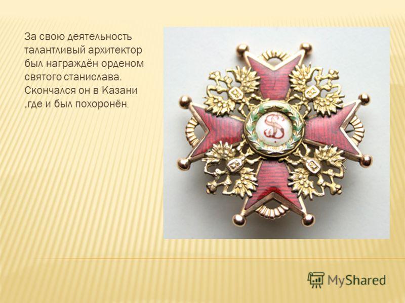 За свою деятельность талантливый архитектор был награждён орденом святого станислава. Скончался он в Казани,где и был похоронён.