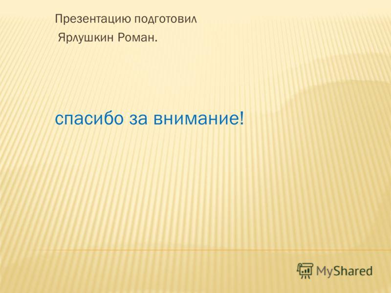 Презентацию подготовил Ярлушкин Роман. спасибо за внимание!