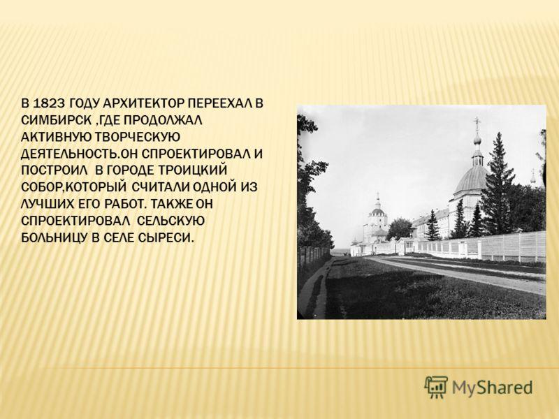 В 1823 ГОДУ АРХИТЕКТОР ПЕРЕЕХАЛ В СИМБИРСК,ГДЕ ПРОДОЛЖАЛ АКТИВНУЮ ТВОРЧЕСКУЮ ДЕЯТЕЛЬНОСТЬ.ОН СПРОЕКТИРОВАЛ И ПОСТРОИЛ В ГОРОДЕ ТРОИЦКИЙ СОБОР,КОТОРЫЙ СЧИТАЛИ ОДНОЙ ИЗ ЛУЧШИХ ЕГО РАБОТ. ТАКЖЕ ОН СПРОЕКТИРОВАЛ СЕЛЬСКУЮ БОЛЬНИЦУ В СЕЛЕ СЫРЕСИ.