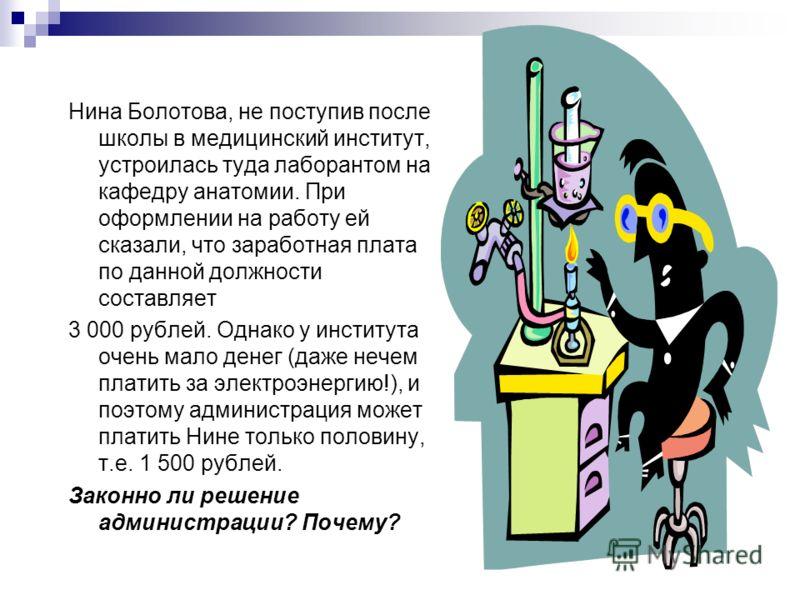 Нина Болотова, не поступив после школы в медицинский институт, устроилась туда лаборантом на кафедру анатомии. При оформлении на работу ей сказали, что заработная плата по данной должности составляет 3 000 рублей. Однако у института очень мало денег