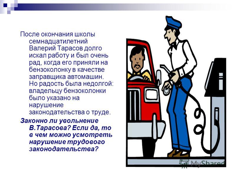 После окончания школы семнадцатилетний Валерий Тарасов долго искал работу и был очень рад, когда его приняли на бензоколонку в качестве заправщика автомашин. Но радость была недолгой: владельцу бензоколонки было указано на нарушение законодательства
