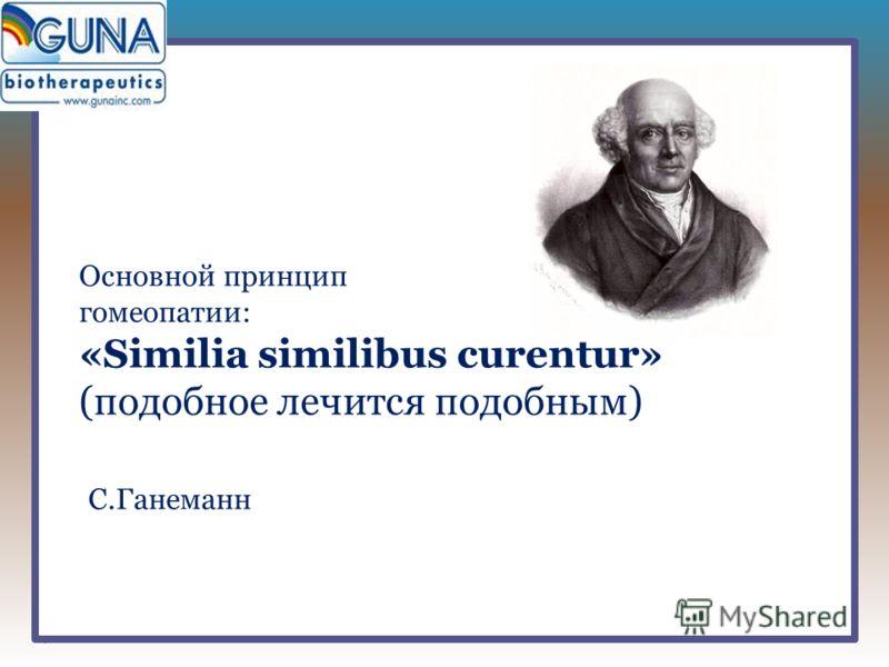 Основной принцип гомеопатии: «Similia similibus curentur» (подобное лечится подобным) С.Ганеманн