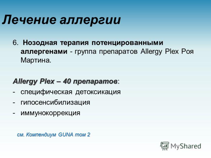 Лечение аллергии 6. Нозодная терапия потенцированными аллергенами - группа препаратов Allergy Plex Роя Мартина. Allergy Plex – 40 препаратов: -специфическая детоксикация -гипосенсибилизация -иммунокоррекция см. Компендиум GUNA том 2