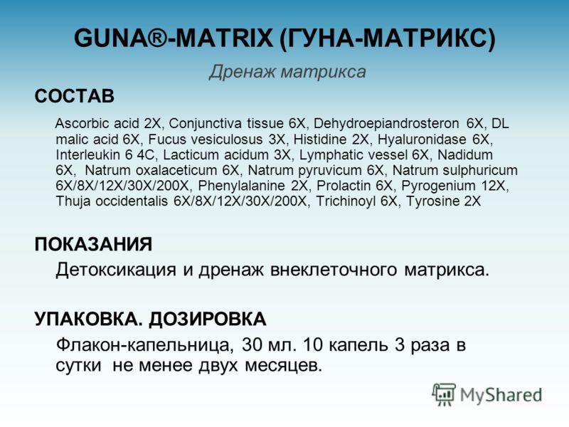 GUNA®-MATRIX (ГУНА-МАТРИКС) Дренаж матрикса СОСТАВ Ascorbic acid 2X, Conjunctiva tissue 6X, Dehydroepiandrosteron 6X, DL malic acid 6X, Fucus vesiculosus 3X, Histidine 2X, Hyaluronidase 6X, Interleukin 6 4C, Lacticum acidum 3X, Lymphatic vessel 6X, N