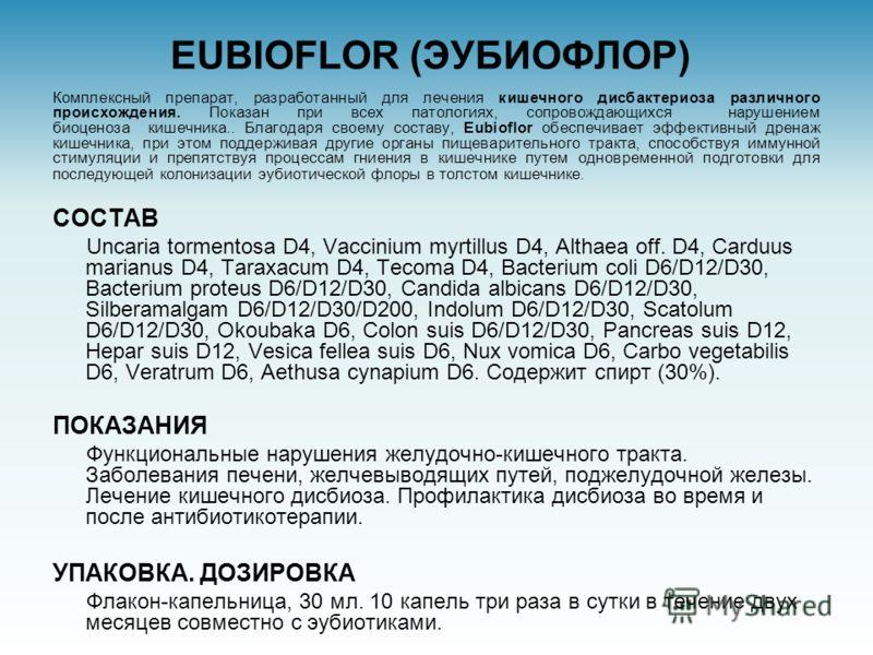 EUBIOFLOR (ЭУБИОФЛОР) Комплексный препарат, разработанный для лечения кишечного дисбактериоза различного происхождения. Показан при всех патологиях, сопровождающихся нарушением биоценоза кишечника.. Благодаря своему составу, Eubioflor обеспечивает эф