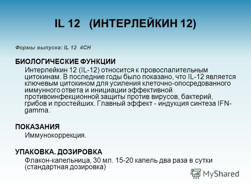 IL 12 (ИНТЕРЛЕЙКИН 12) Формы выпуска: IL 12 4CH БИОЛОГИЧЕСКИЕ ФУНКЦИИ Интерлейкин 12 (IL-12) относится к провоспалительным цитокинам. В последние годы было показано, что IL-12 является ключевым цитокином для усиления клеточно-опосредованного иммунног