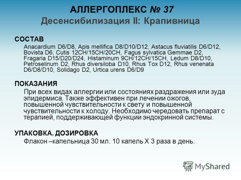 АЛЛЕРГОПЛЕКС 37 Десенсибилизация II: Крапивница СОСТАВ Anacardium D6/D8, Apis mellifica D8/D10/D12, Astacus fluviatilis D6/D12, Bovista D6, Cutis 12CH/15CH/20CH, Fagus sylvatica Gemmae D2, Fragaria D15/D20/D24, Histaminum 9CH/12CH/15CH, Ledum D8/D10,