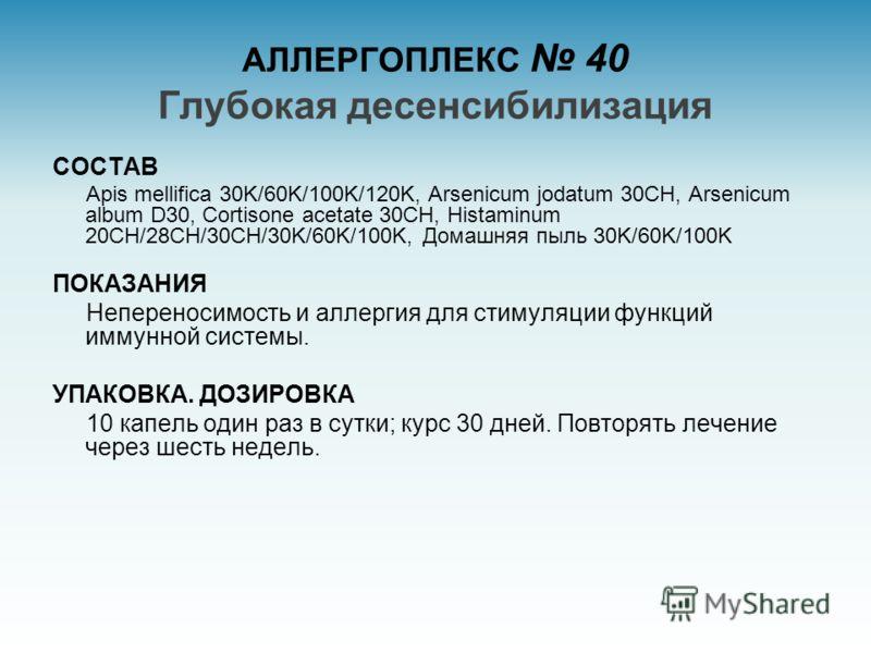 АЛЛЕРГОПЛЕКС 40 Глубокая десенсибилизация СОСТАВ Apis mellifica 30K/60K/100K/120K, Arsenicum jodatum 30CH, Arsenicum album D30, Cortisone acetate 30CH, Histaminum 20CH/28CH/30CH/30K/60K/100K, Домашняя пыль 30K/60K/100K ПОКАЗАНИЯ Непереносимость и алл