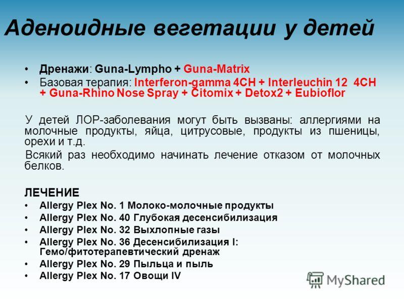 Аденоидные вегетации у детей Дренажи: Guna-Lympho + Guna-Matrix Базовая терапия: Interferon-gamma 4CH + Interleuchin 12 4CH + Guna-Rhino Nose Spray + Сitomix + Detox2 + Eubioflor У детей ЛОР-заболевания могут быть вызваны: аллергиями на молочные прод