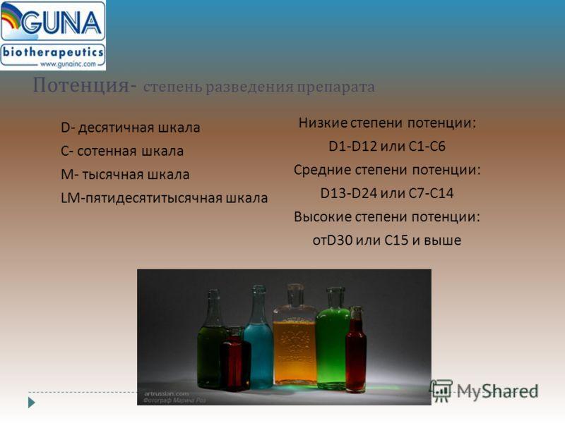 Потенция - степень разведения препарата D- десятичная шкала С - сотенная шкала М - тысячная шкала LM-пятидесятитысячная шкала Низкие степени потенции : D1-D12 или С 1- С 6 Средние степени потенции : D13-D24 или C7-C14 Высокие степени потенции : отD30